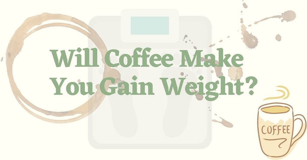 Will Coffee Make You Gain Weight